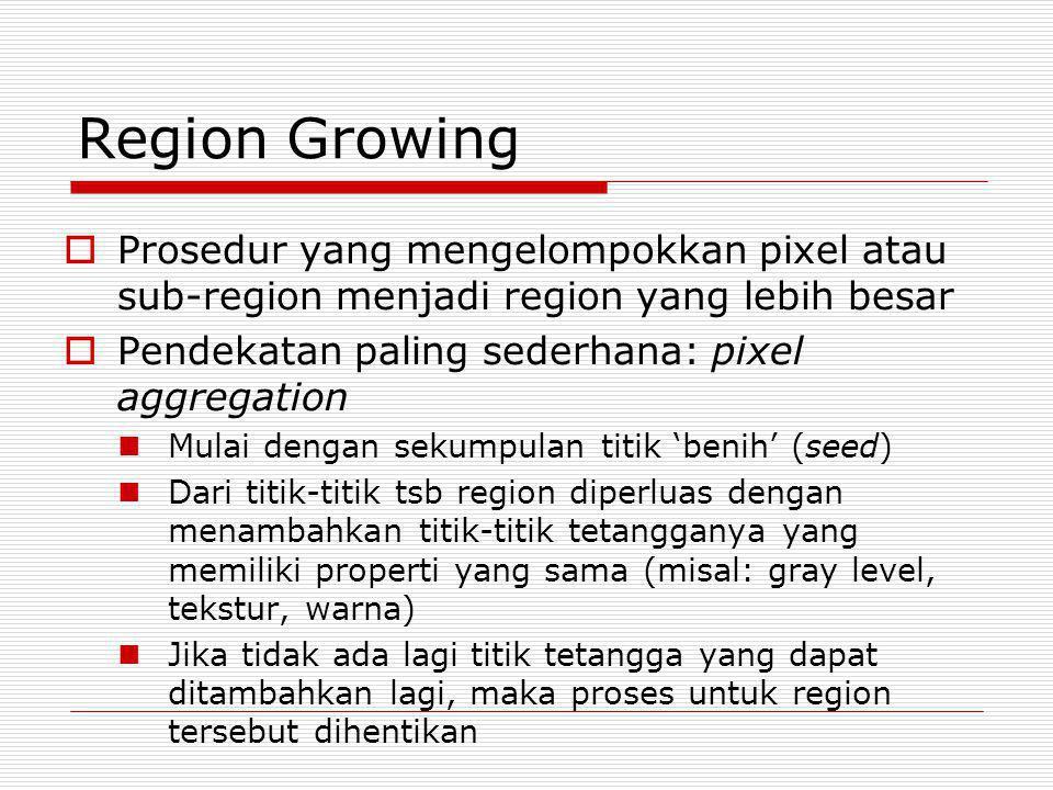 Region Growing Prosedur yang mengelompokkan pixel atau sub-region menjadi region yang lebih besar. Pendekatan paling sederhana: pixel aggregation.