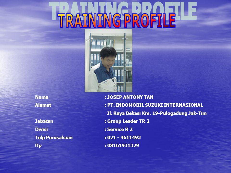 TRAINING PROFILE Nama : JOSEP ANTONY TAN. Alamat : PT. INDOMOBIL SUZUKI INTERNASIONAL. Jl. Raya Bekasi Km. 19-Pulogadung Jak-Tim.