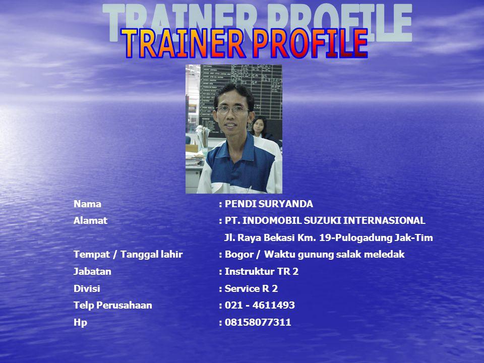 TRAINER PROFILE Nama : PENDI SURYANDA. Alamat : PT. INDOMOBIL SUZUKI INTERNASIONAL. Jl. Raya Bekasi Km. 19-Pulogadung Jak-Tim.