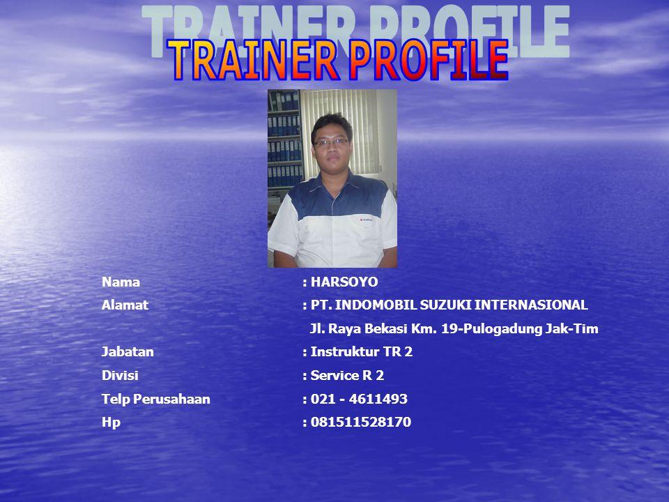 TRAINER PROFILE Nama : HARSOYO. Alamat : PT. INDOMOBIL SUZUKI INTERNASIONAL. Jl. Raya Bekasi Km. 19-Pulogadung Jak-Tim.