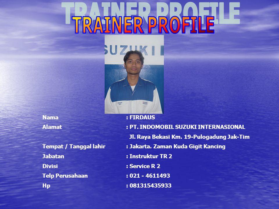 TRAINER PROFILE Nama : FIRDAUS. Alamat : PT. INDOMOBIL SUZUKI INTERNASIONAL. Jl. Raya Bekasi Km. 19-Pulogadung Jak-Tim.