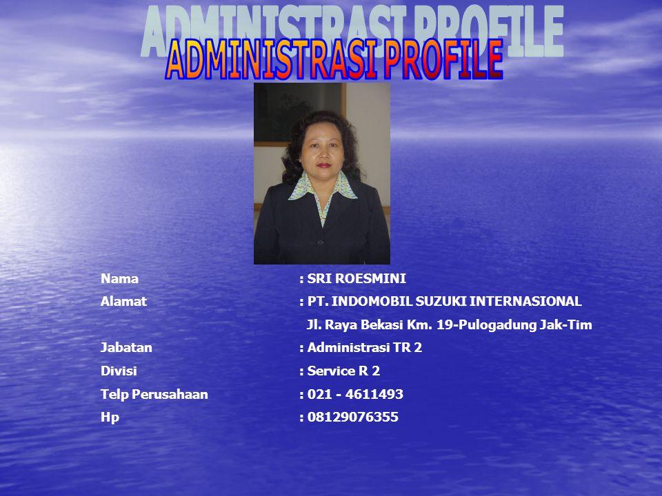 ADMINISTRASI PROFILE Nama : SRI ROESMINI. Alamat : PT. INDOMOBIL SUZUKI INTERNASIONAL. Jl. Raya Bekasi Km. 19-Pulogadung Jak-Tim.