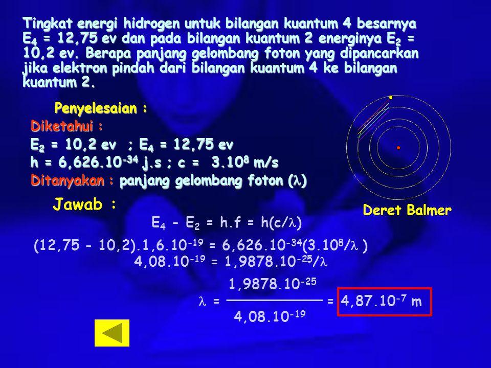 Tingkat energi hidrogen untuk bilangan kuantum 4 besarnya E4 = 12,75 ev dan pada bilangan kuantum 2 energinya E2 = 10,2 ev. Berapa panjang gelombang foton yang dipancarkan jika elektron pindah dari bilangan kuantum 4 ke bilangan kuantum 2.