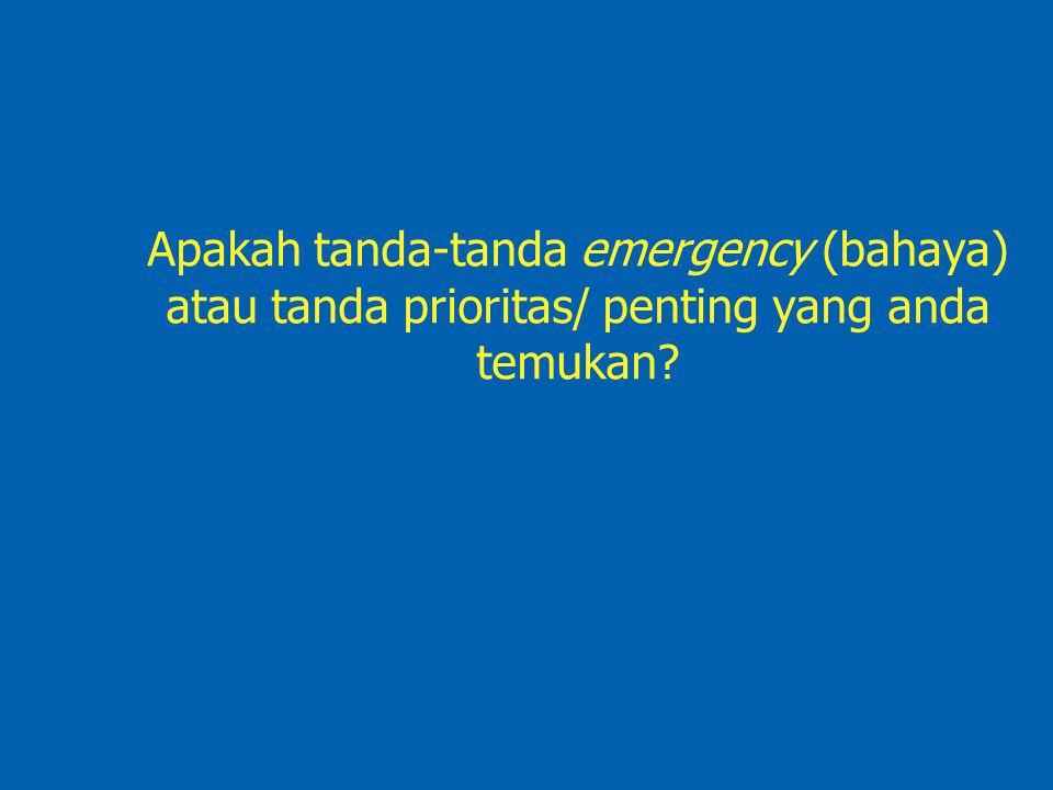 Apakah tanda-tanda emergency (bahaya) atau tanda prioritas/ penting yang anda temukan