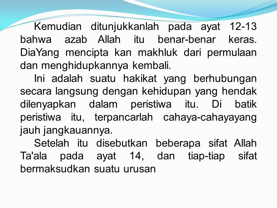Kemudian ditunjukkanlah pada ayat 12-13 bahwa azab Allah itu benar-benar keras. DiaYang mencipta kan makhluk dari permulaan dan menghidupkannya kembali.