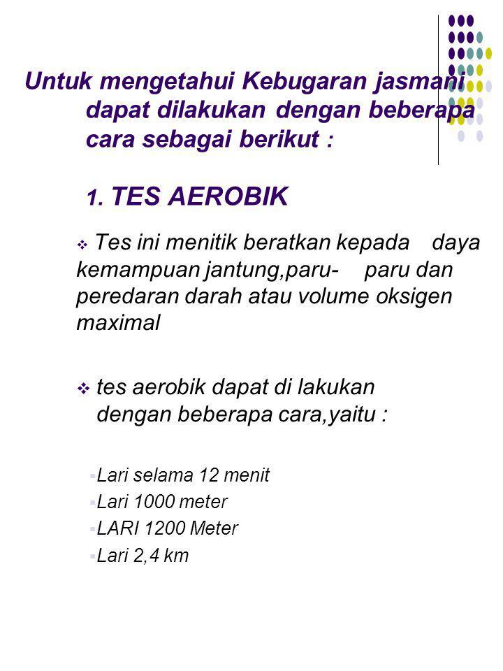 Untuk mengetahui Kebugaran jasmani dapat dilakukan dengan beberapa cara sebagai berikut : 1. TES AEROBIK