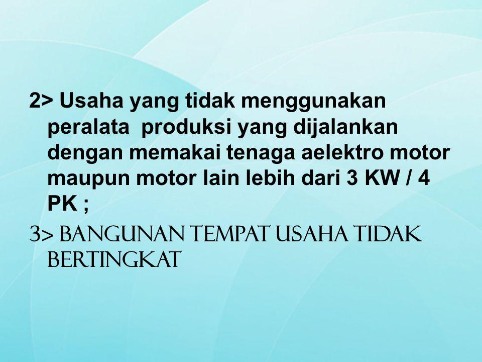 2> Usaha yang tidak menggunakan peralata produksi yang dijalankan dengan memakai tenaga aelektro motor maupun motor lain lebih dari 3 KW / 4 PK ; 3> Bangunan Tempat Usaha tidak bertingkat