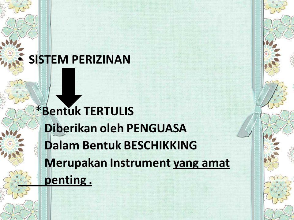 SISTEM PERIZINAN *Bentuk TERTULIS. Diberikan oleh PENGUASA. Dalam Bentuk BESCHIKKING. Merupakan Instrument yang amat.