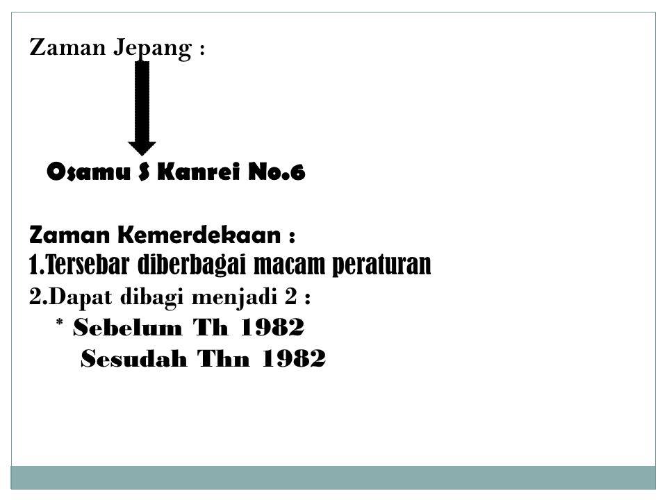 Zaman Jepang : Osamu S Kanrei No.6. Zaman Kemerdekaan : 1.Tersebar diberbagai macam peraturan. 2.Dapat dibagi menjadi 2 :