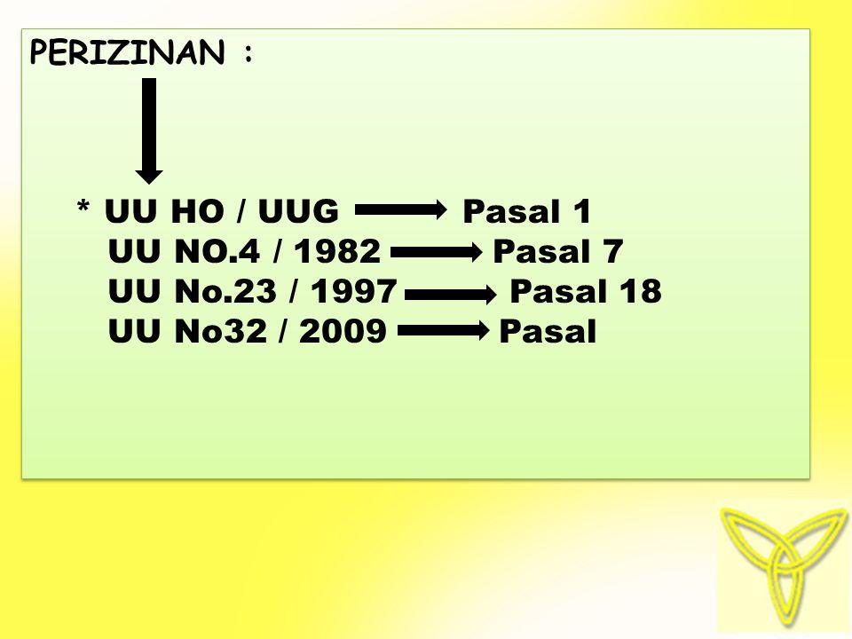 PERIZINAN : * UU HO / UUG Pasal 1. UU NO.4 / 1982 Pasal 7. UU No.23 / 1997 Pasal 18.