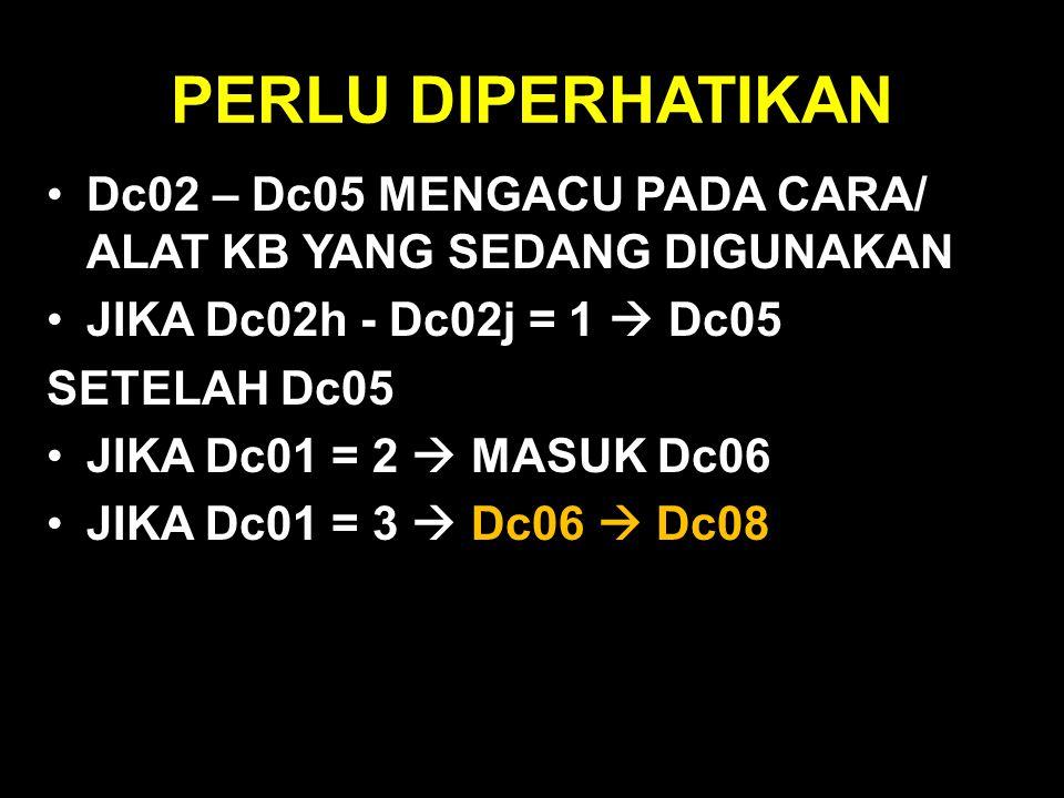 PERLU DIPERHATIKAN Dc02 – Dc05 MENGACU PADA CARA/ ALAT KB YANG SEDANG DIGUNAKAN. JIKA Dc02h - Dc02j = 1  Dc05.