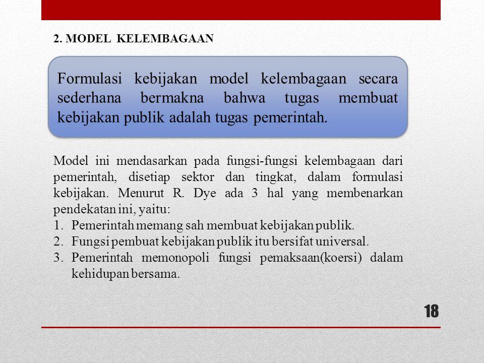 2. MODEL KELEMBAGAAN Formulasi kebijakan model kelembagaan secara sederhana bermakna bahwa tugas membuat kebijakan publik adalah tugas pemerintah.
