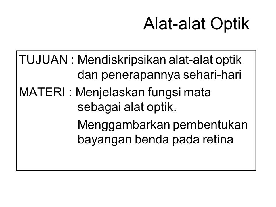 Alat-alat Optik TUJUAN : Mendiskripsikan alat-alat optik dan penerapannya sehari-hari. MATERI : Menjelaskan fungsi mata sebagai alat optik.