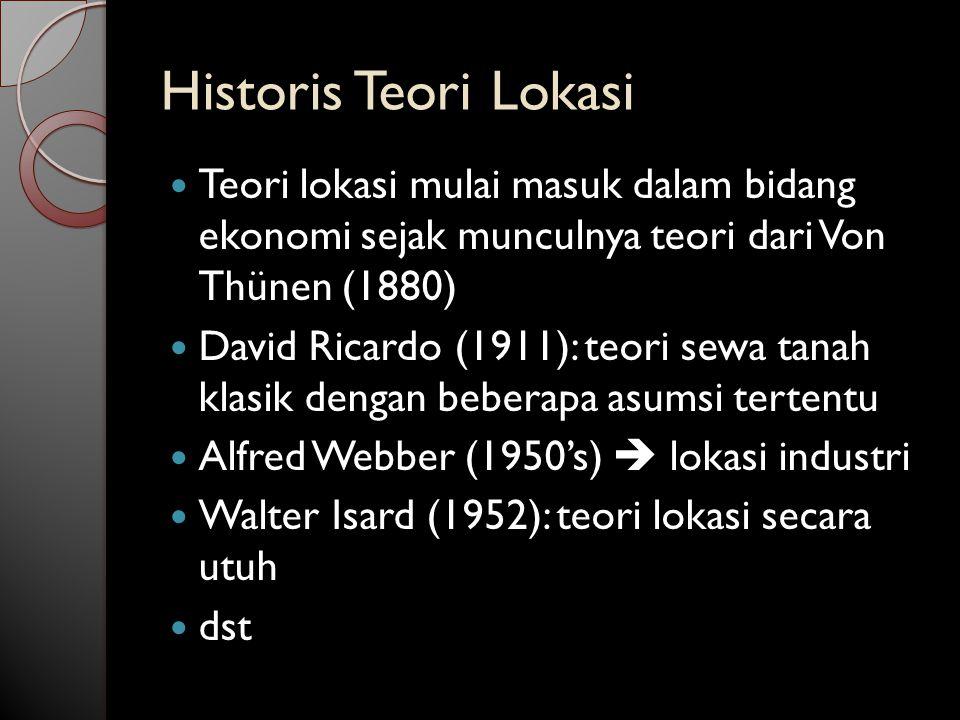 Historis Teori Lokasi Teori lokasi mulai masuk dalam bidang ekonomi sejak munculnya teori dari Von Thünen (1880)