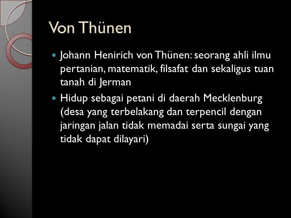 Von Thünen Johann Henirich von Thünen: seorang ahli ilmu pertanian, matematik, filsafat dan sekaligus tuan tanah di Jerman.
