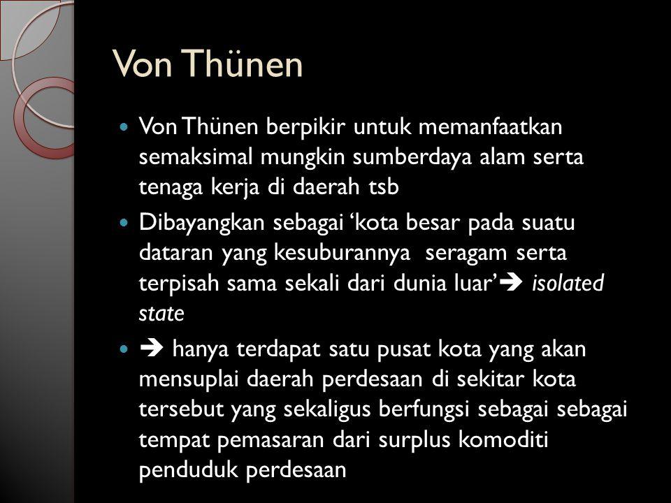 Von Thünen Von Thünen berpikir untuk memanfaatkan semaksimal mungkin sumberdaya alam serta tenaga kerja di daerah tsb.