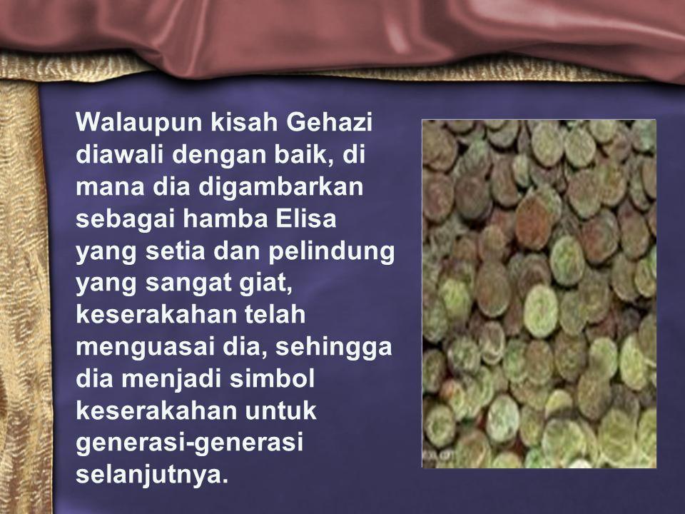 Walaupun kisah Gehazi diawali dengan baik, di mana dia digambarkan sebagai hamba Elisa yang setia dan pelindung yang sangat giat, keserakahan telah menguasai dia, sehingga dia menjadi simbol keserakahan untuk generasi-generasi selanjutnya.
