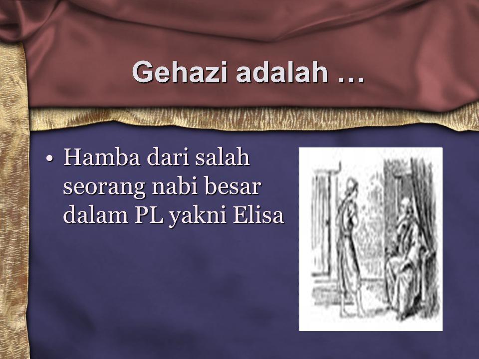 Gehazi adalah … Hamba dari salah seorang nabi besar dalam PL yakni Elisa