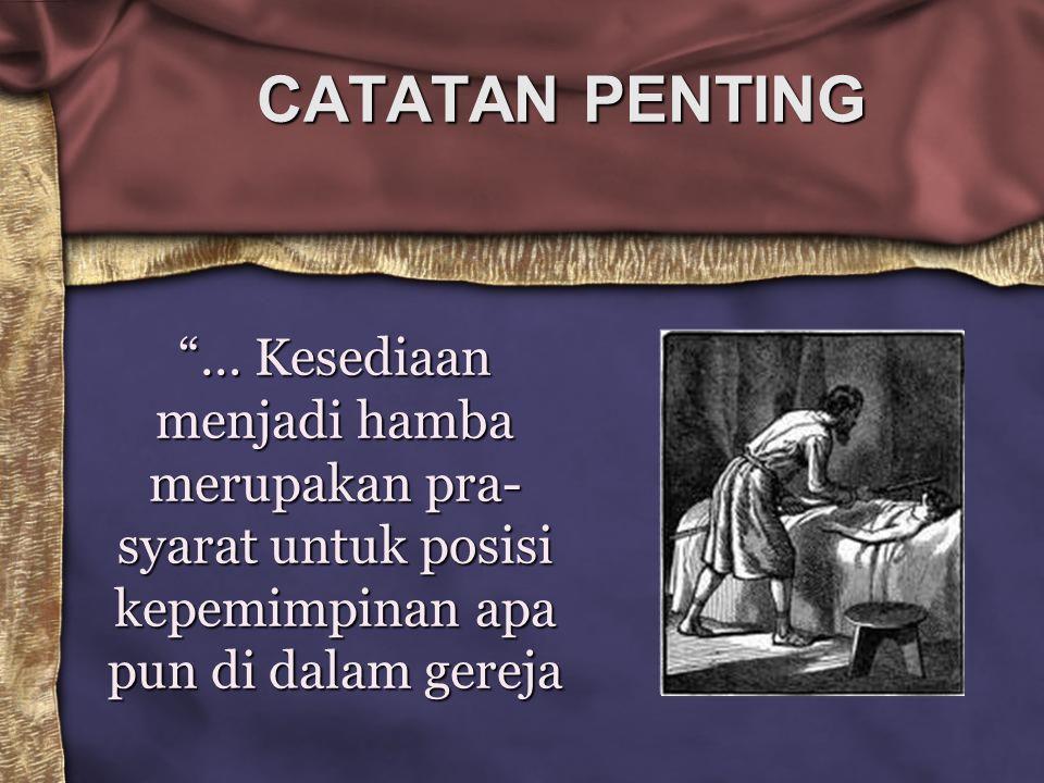 CATATAN PENTING … Kesediaan menjadi hamba merupakan pra-syarat untuk posisi kepemimpinan apa pun di dalam gereja.