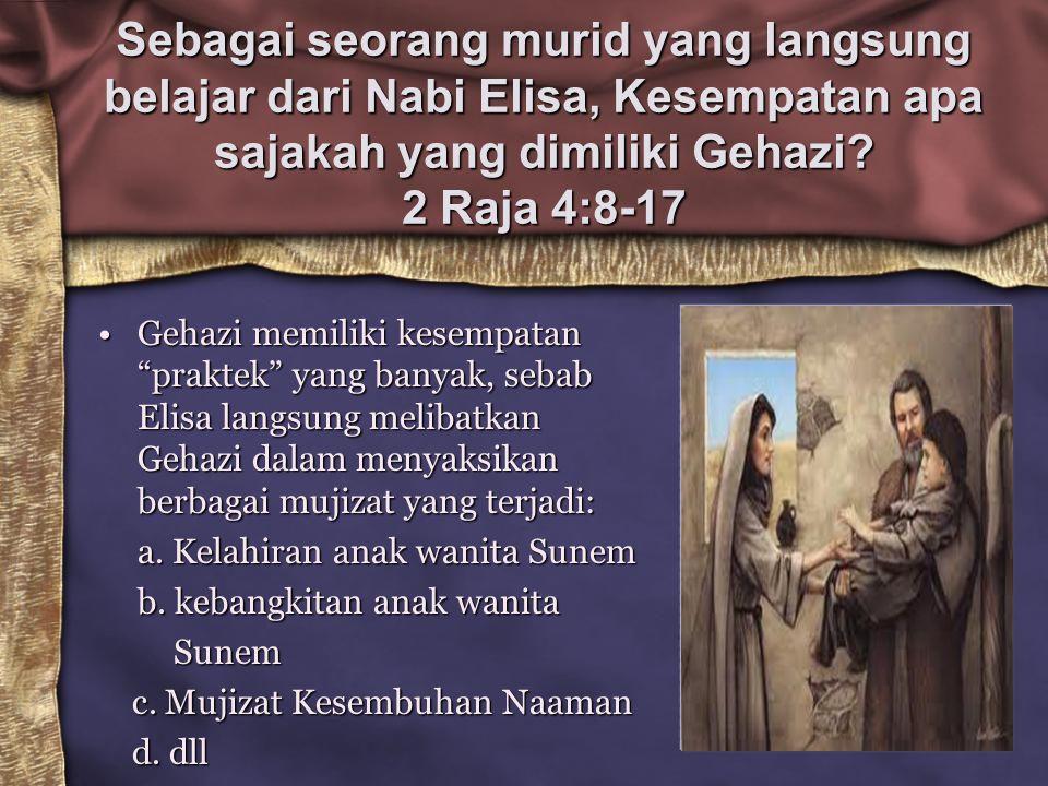 Sebagai seorang murid yang langsung belajar dari Nabi Elisa, Kesempatan apa sajakah yang dimiliki Gehazi 2 Raja 4:8-17