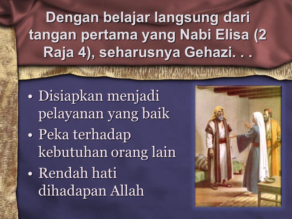 Dengan belajar langsung dari tangan pertama yang Nabi Elisa (2 Raja 4), seharusnya Gehazi. . .
