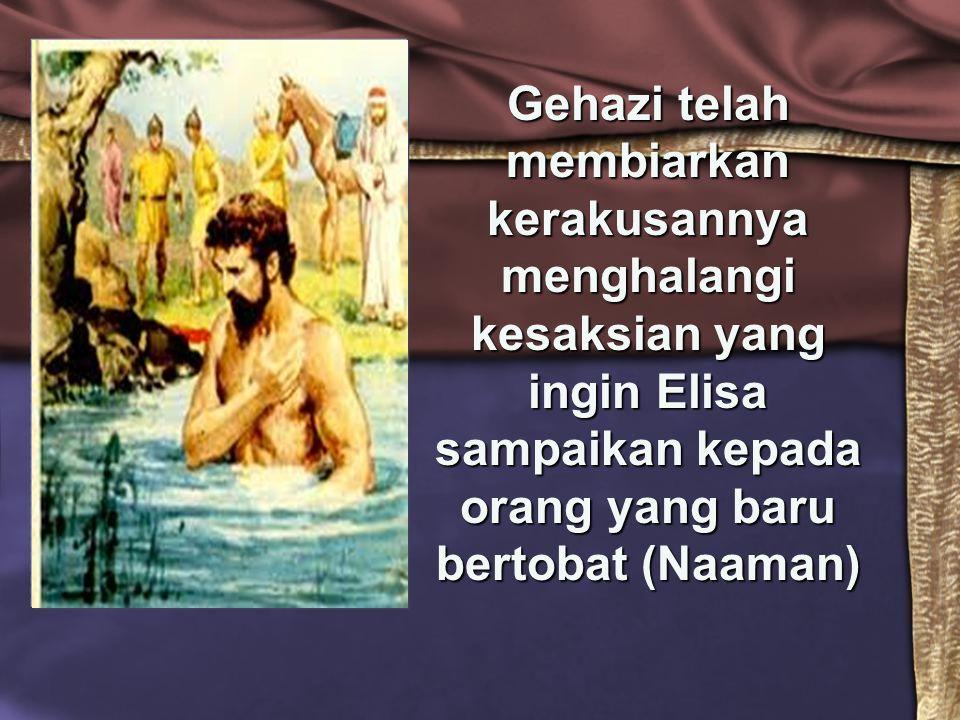 Gehazi telah membiarkan kerakusannya menghalangi kesaksian yang ingin Elisa sampaikan kepada orang yang baru bertobat (Naaman)