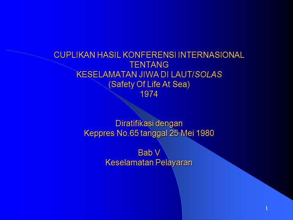 CUPLIKAN HASIL KONFERENSI INTERNASIONAL TENTANG KESELAMATAN JIWA DI LAUT/SOLAS (Safety Of Life At Sea) 1974 Diratifikasi dengan Keppres No.65 tanggal 25 Mei 1980 Bab V Keselamatan Pelayaran