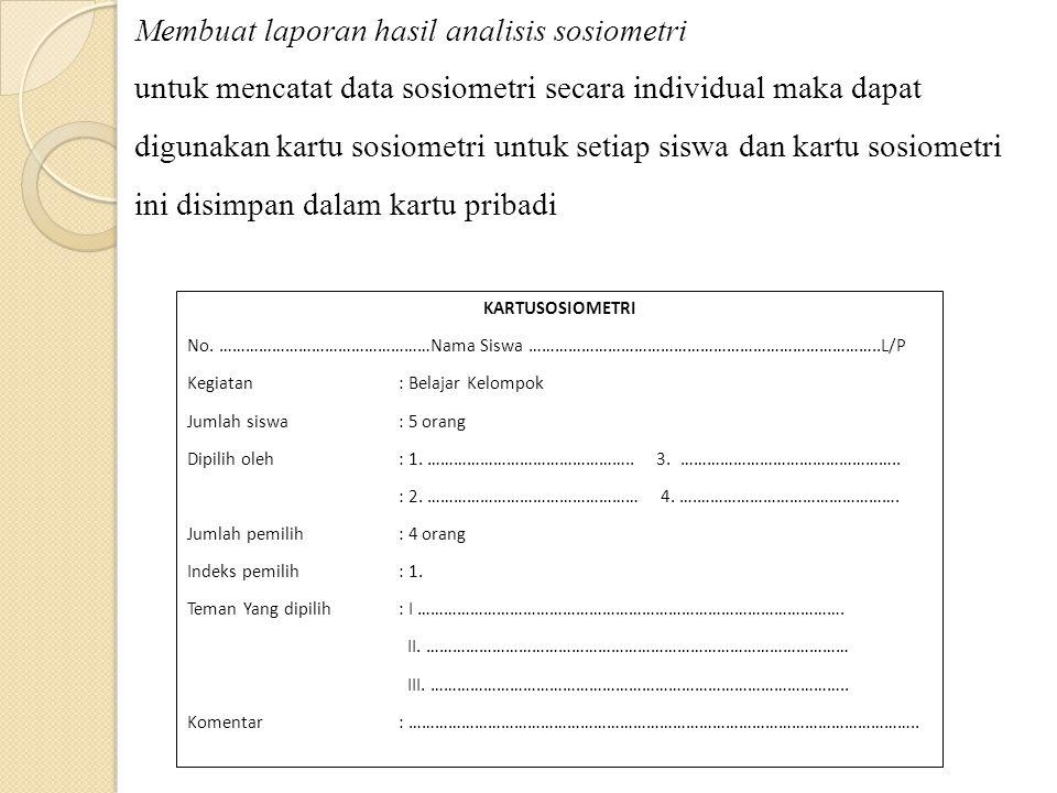 Membuat laporan hasil analisis sosiometri untuk mencatat data sosiometri secara individual maka dapat digunakan kartu sosiometri untuk setiap siswa dan kartu sosiometri ini disimpan dalam kartu pribadi