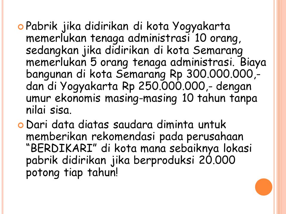Pabrik jika didirikan di kota Yogyakarta memerlukan tenaga administrasi 10 orang, sedangkan jika didirikan di kota Semarang memerlukan 5 orang tenaga administrasi. Biaya bangunan di kota Semarang Rp 300.000.000,- dan di Yogyakarta Rp 250.000.000,- dengan umur ekonomis masing-masing 10 tahun tanpa nilai sisa.