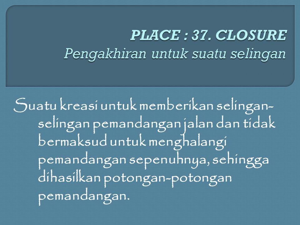 PLACE : 37. CLOSURE Pengakhiran untuk suatu selingan