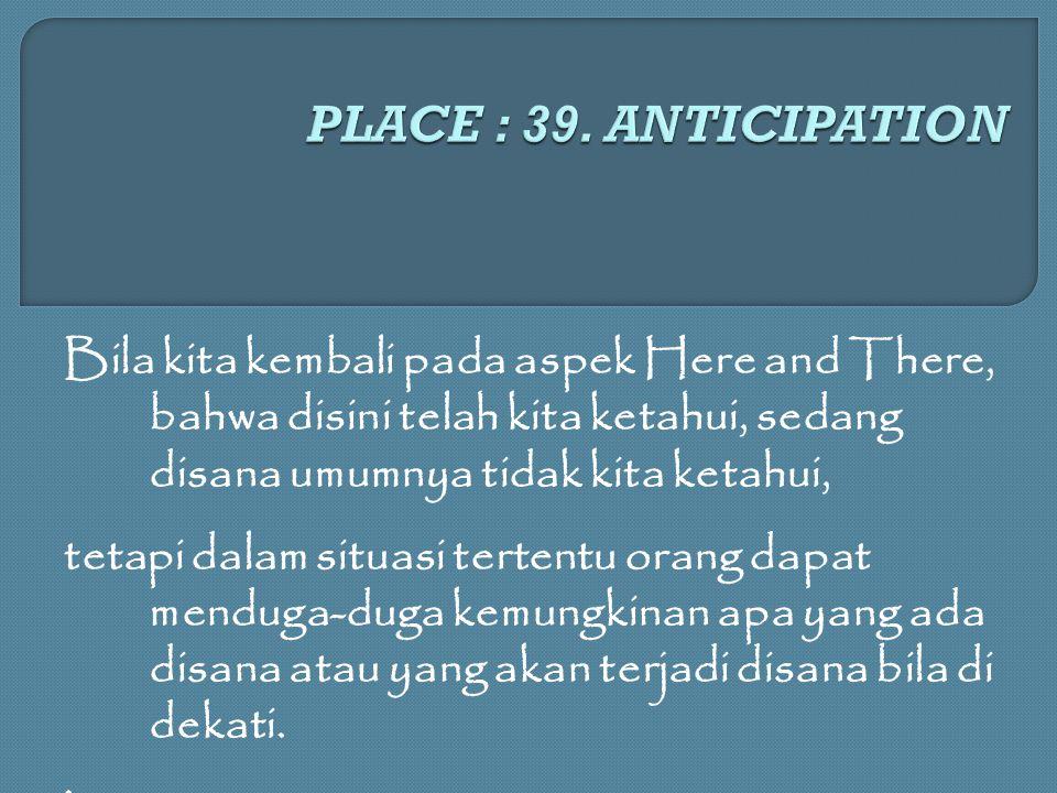 PLACE : 39. ANTICIPATION Bila kita kembali pada aspek Here and There, bahwa disini telah kita ketahui, sedang disana umumnya tidak kita ketahui,