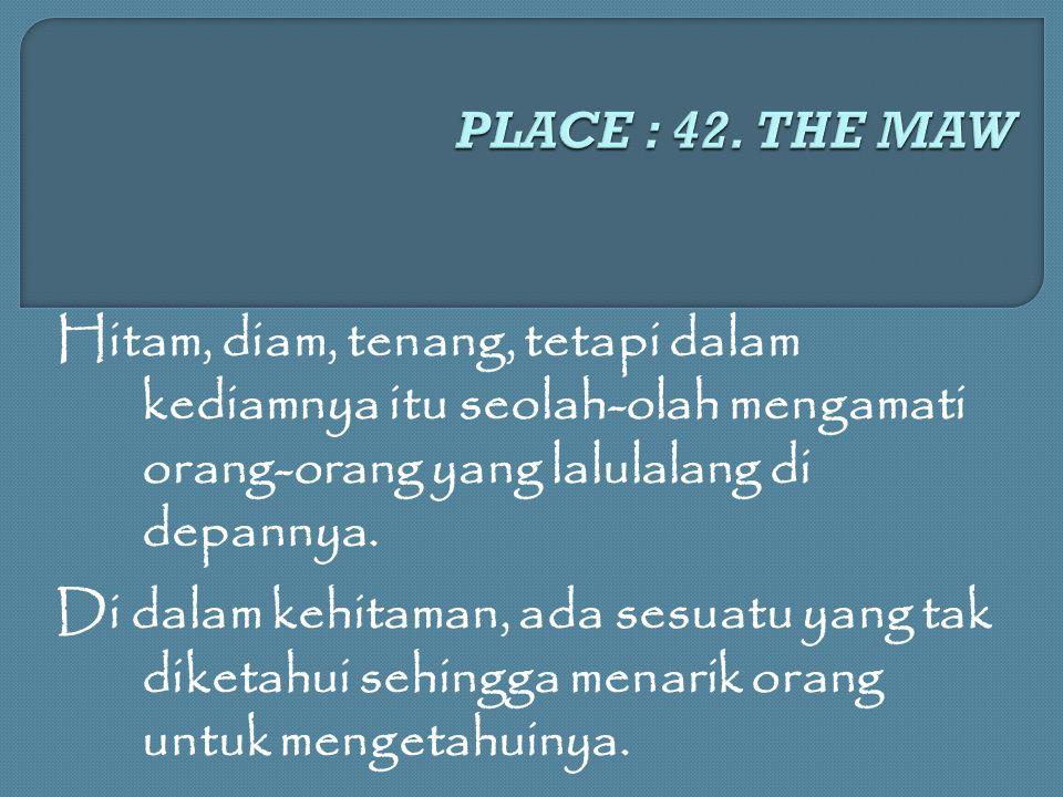 PLACE : 42. THE MAW Hitam, diam, tenang, tetapi dalam kediamnya itu seolah-olah mengamati orang-orang yang lalulalang di depannya.