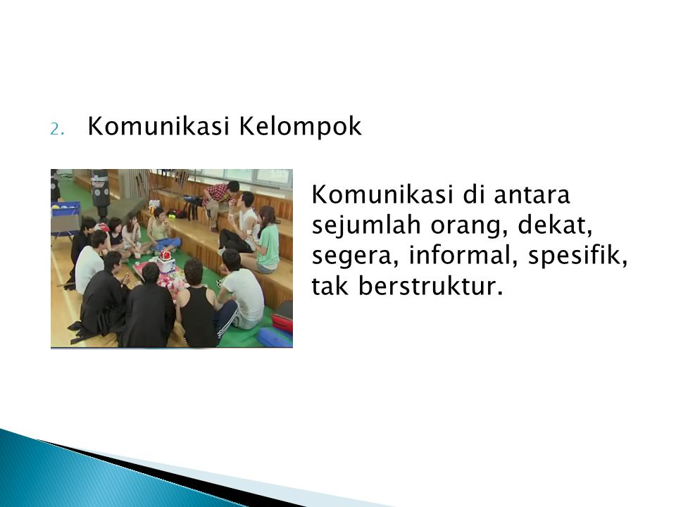 Komunikasi Kelompok Komunikasi di antara sejumlah orang, dekat, segera, informal, spesifik, tak berstruktur.