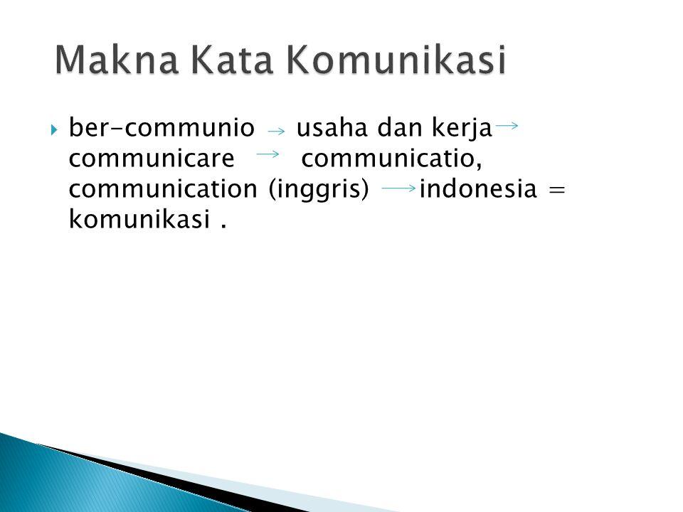 Makna Kata Komunikasi ber-communio usaha dan kerja communicare communicatio, communication (inggris) indonesia = komunikasi .
