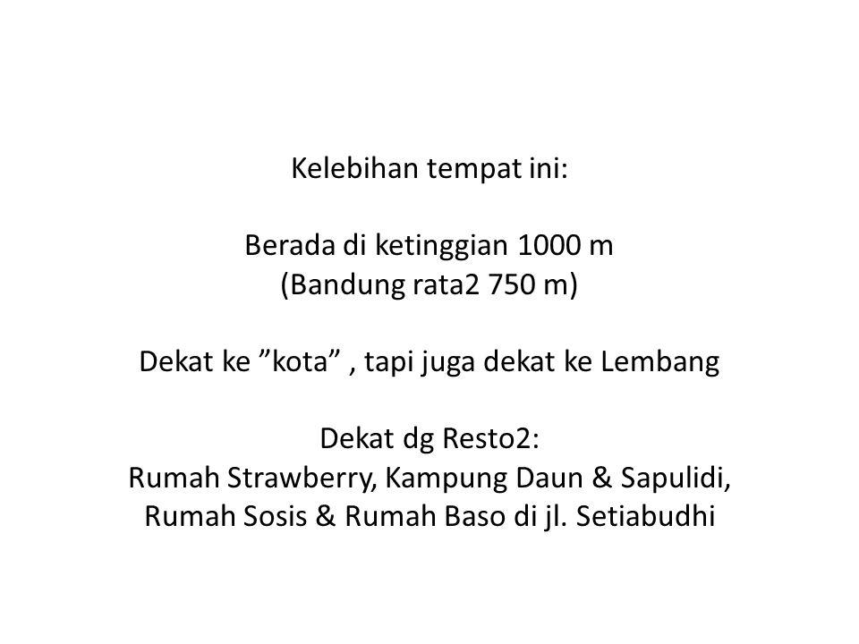 Kelebihan tempat ini: Berada di ketinggian 1000 m (Bandung rata2 750 m) Dekat ke kota , tapi juga dekat ke Lembang Dekat dg Resto2: Rumah Strawberry, Kampung Daun & Sapulidi, Rumah Sosis & Rumah Baso di jl.