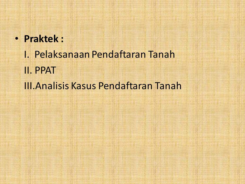 Praktek : I. Pelaksanaan Pendaftaran Tanah II. PPAT III.Analisis Kasus Pendaftaran Tanah