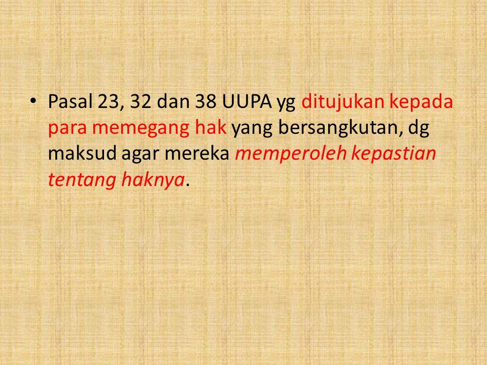 Pasal 23, 32 dan 38 UUPA yg ditujukan kepada para memegang hak yang bersangkutan, dg maksud agar mereka memperoleh kepastian tentang haknya.