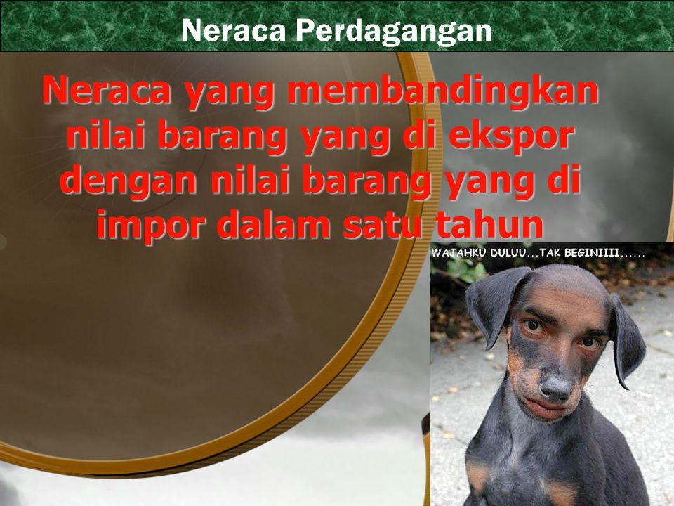 Neraca Perdagangan Neraca yang membandingkan nilai barang yang di ekspor dengan nilai barang yang di impor dalam satu tahun.
