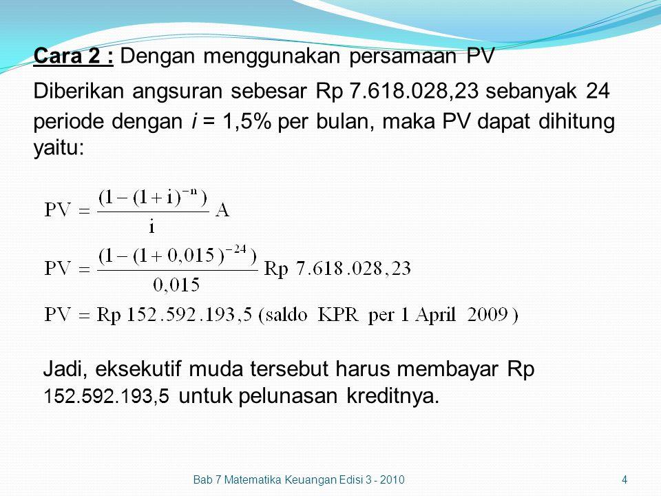 Cara 2 : Dengan menggunakan persamaan PV Diberikan angsuran sebesar Rp 7.618.028,23 sebanyak 24 periode dengan i = 1,5% per bulan, maka PV dapat dihitung yaitu: