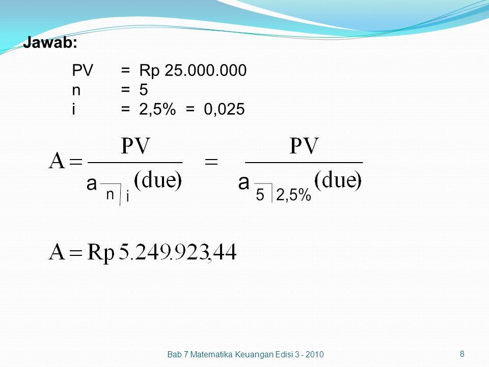 Jawab: PV = Rp 25.000.000 n = 5 i = 2,5% = 0,025 Bab 7 Matematika Keuangan Edisi 3 - 2010