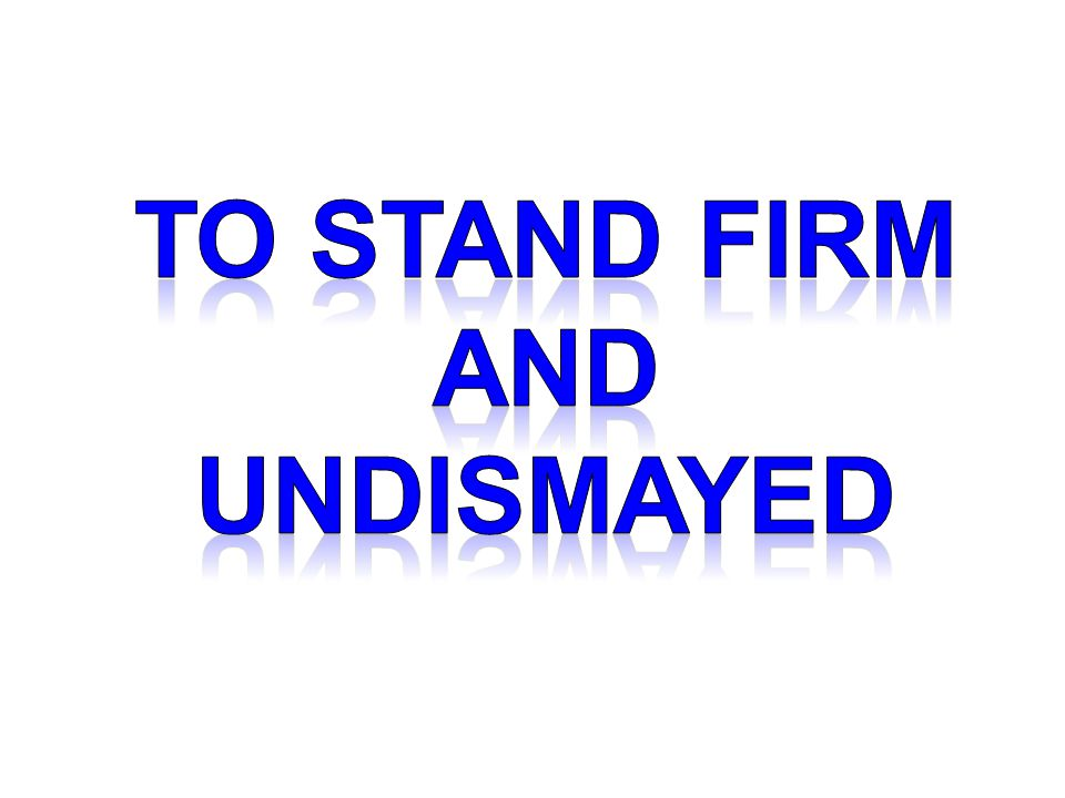 TO stand firm and undismayed