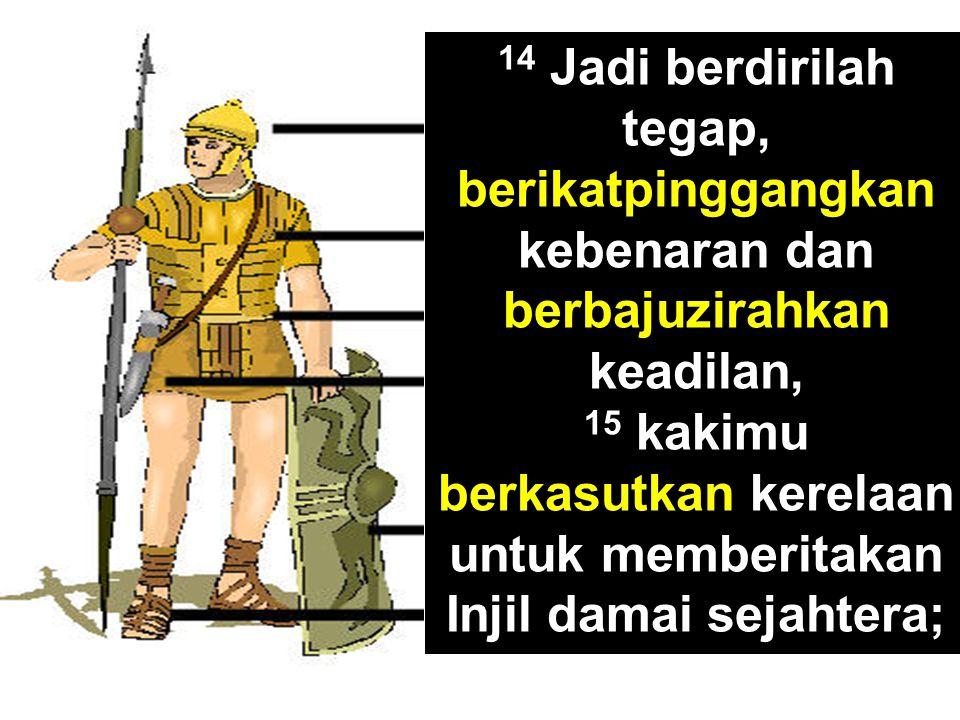 14 Jadi berdirilah tegap, berikatpinggangkan kebenaran dan berbajuzirahkan keadilan,