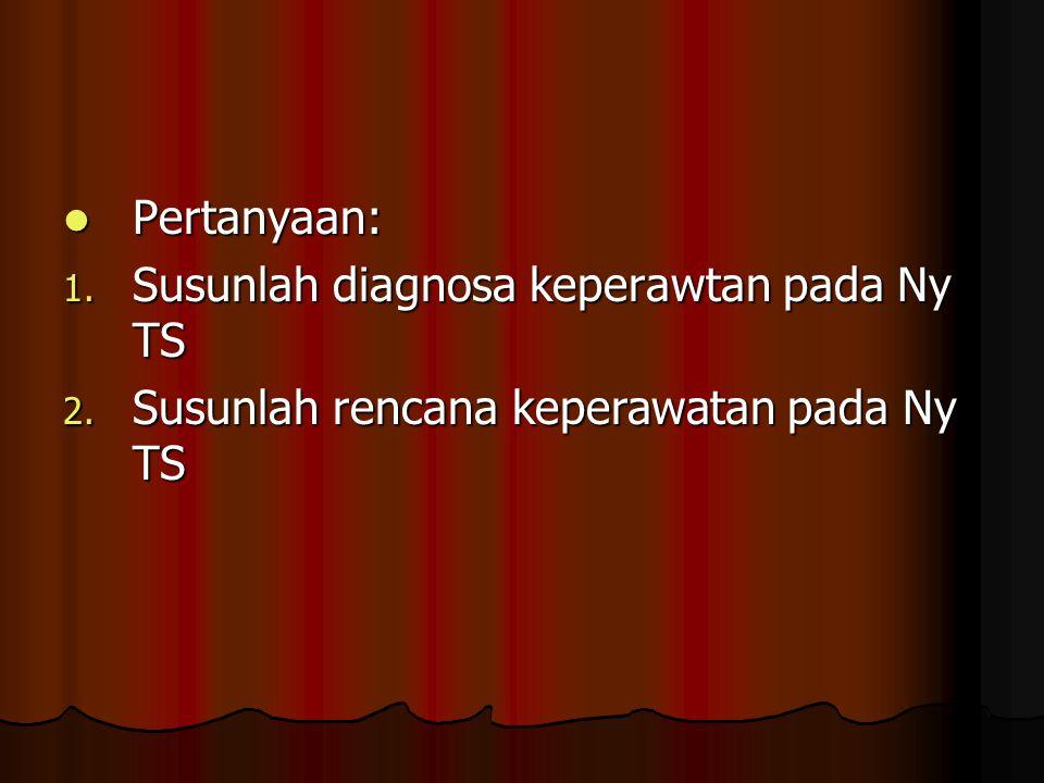 Pertanyaan: Susunlah diagnosa keperawtan pada Ny TS Susunlah rencana keperawatan pada Ny TS