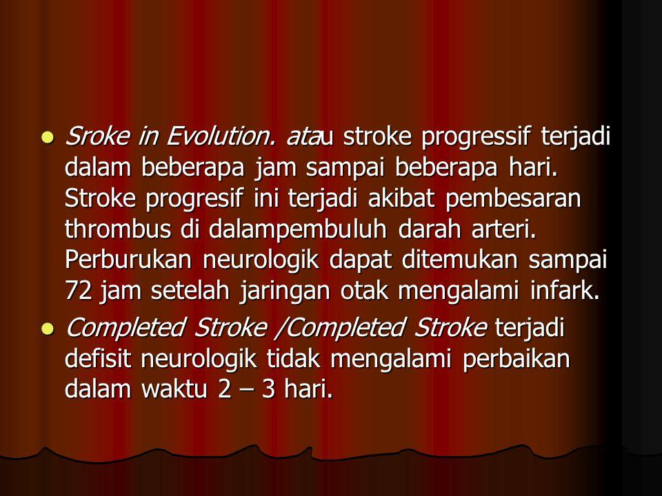 Sroke in Evolution. atau stroke progressif terjadi dalam beberapa jam sampai beberapa hari. Stroke progresif ini terjadi akibat pembesaran thrombus di dalampembuluh darah arteri. Perburukan neurologik dapat ditemukan sampai 72 jam setelah jaringan otak mengalami infark.