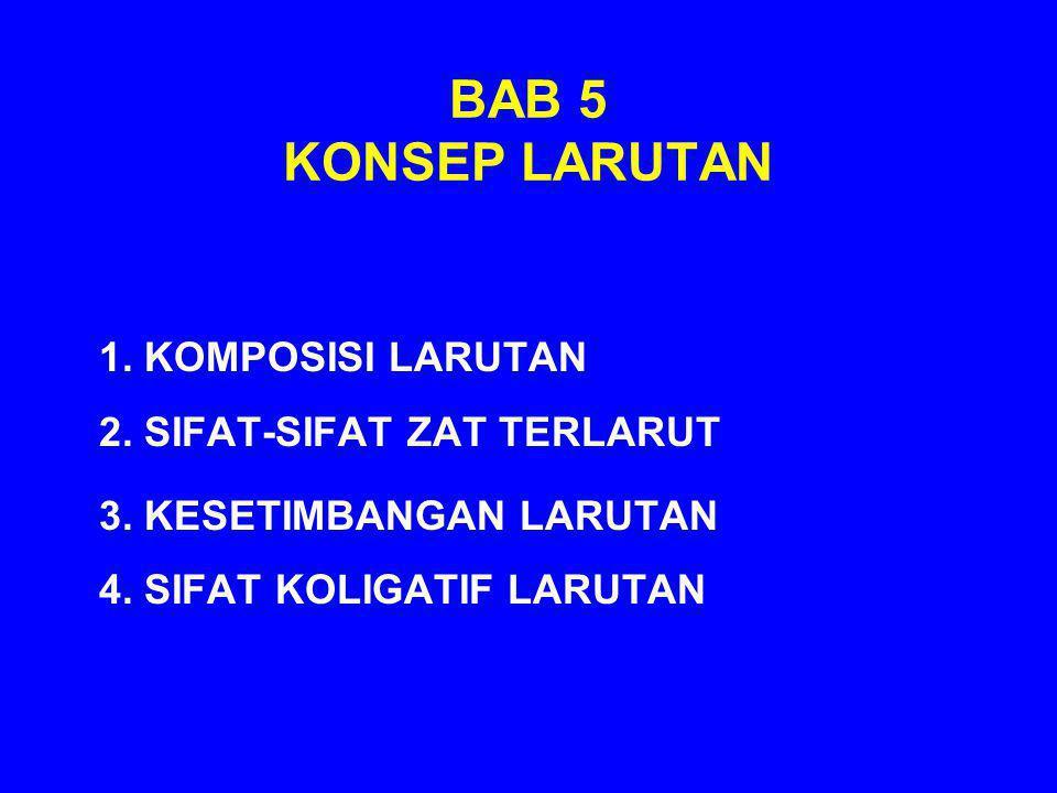 BAB 5 KONSEP LARUTAN 1. KOMPOSISI LARUTAN 2. SIFAT-SIFAT ZAT TERLARUT