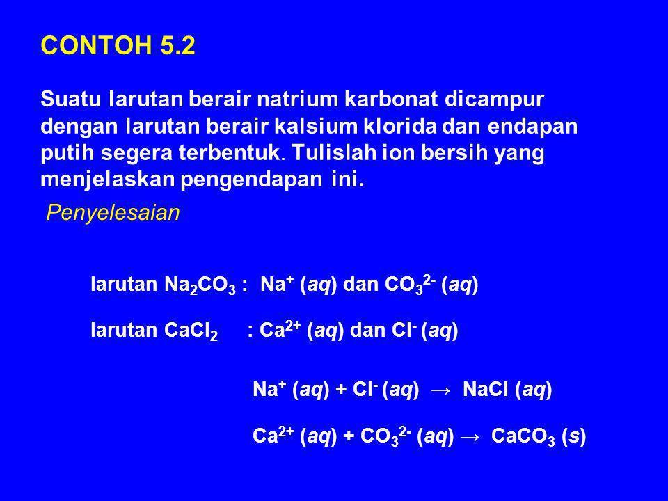 CONTOH 5.2 Suatu larutan berair natrium karbonat dicampur dengan larutan berair kalsium klorida dan endapan putih segera terbentuk. Tulislah ion bersih yang menjelaskan pengendapan ini.