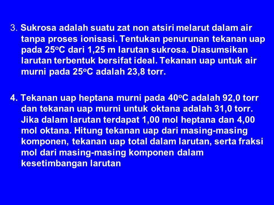 3. Sukrosa adalah suatu zat non atsiri melarut dalam air tanpa proses ionisasi. Tentukan penurunan tekanan uap pada 25oC dari 1,25 m larutan sukrosa. Diasumsikan larutan terbentuk bersifat ideal. Tekanan uap untuk air murni pada 25oC adalah 23,8 torr.