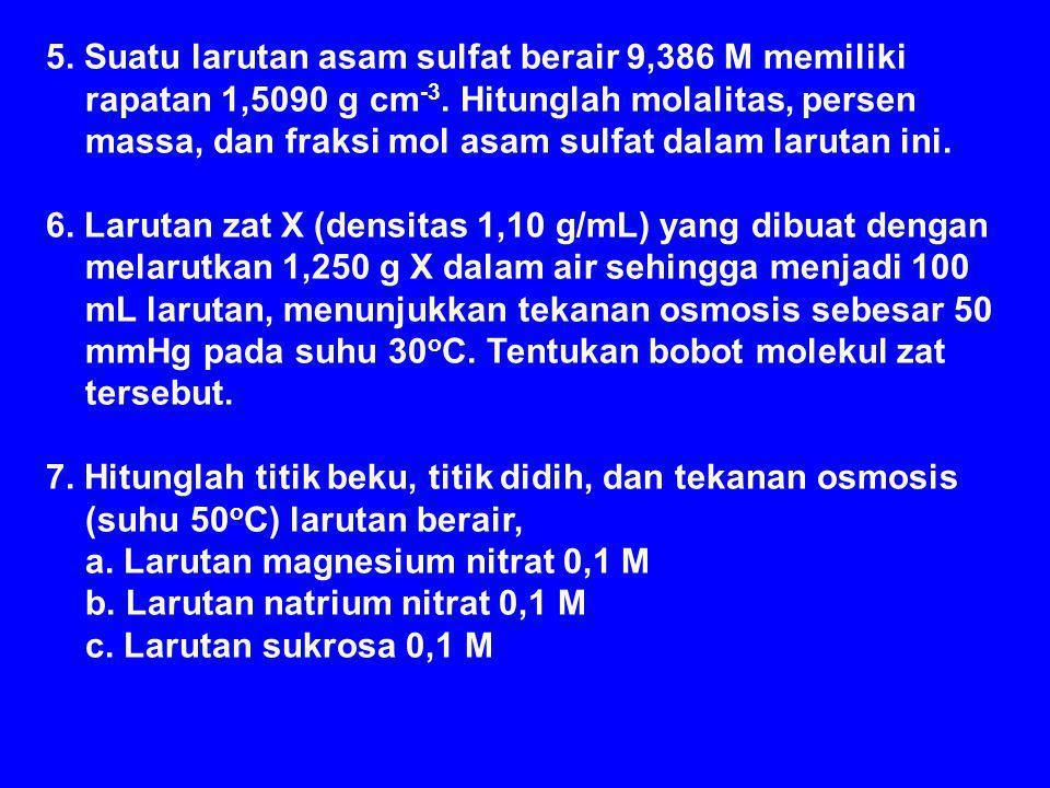 5. Suatu larutan asam sulfat berair 9,386 M memiliki rapatan 1,5090 g cm-3. Hitunglah molalitas, persen massa, dan fraksi mol asam sulfat dalam larutan ini.
