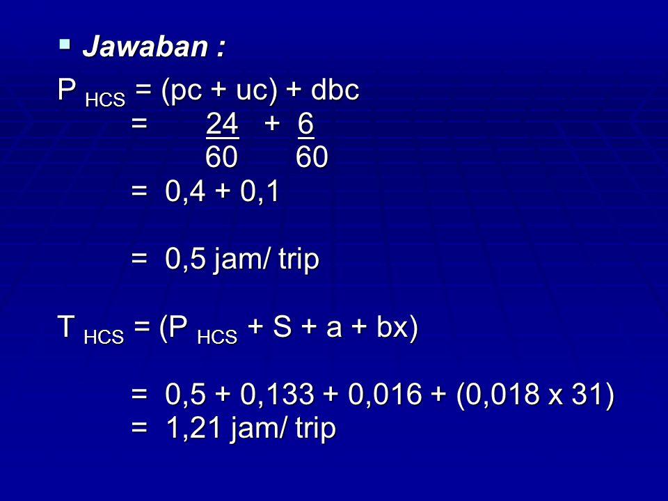 Jawaban : P HCS = (pc + uc) + dbc. = 24 + 6. 60 60. = 0,4 + 0,1. = 0,5 jam/ trip.
