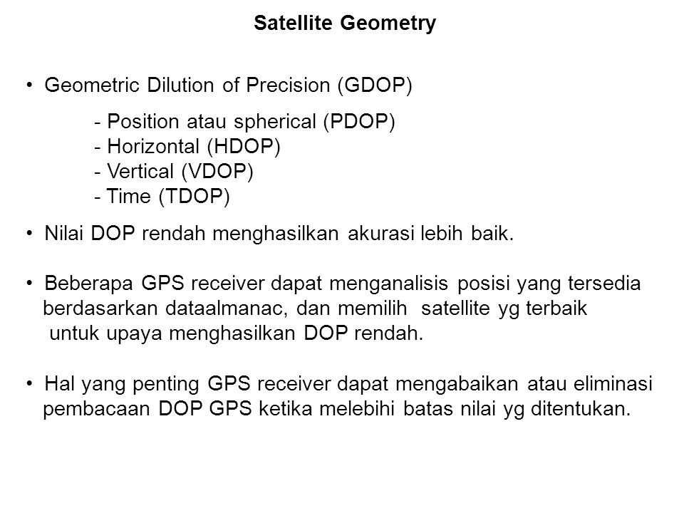 Satellite Geometry Geometric Dilution of Precision (GDOP) - Position atau spherical (PDOP) - Horizontal (HDOP)